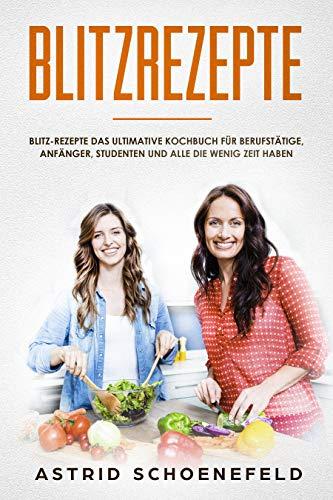 Blitzrezepte: Blitz-Rezepte das ultimative Kochbuch für Berufstätige, Anfänger, Studenten und alle die wenig Zeit haben