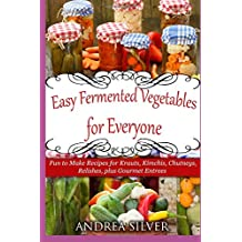 Easy Fermented Vegetables for Everyone: Fun to Make Recipes for Krauts, Kimchis, Chutneys, Relishes, plus Gourmet Entrees (Andrea Silver Healthy Recipes)