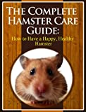 The Complete Hamster Care Guide: How to Have a Happy, Healthy Hamster