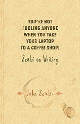 You're Not Fooling Anyone When You Take Your Laptop to a Coffee Shop: Scalzi on Writing by John Scalzi (2007-01-28)