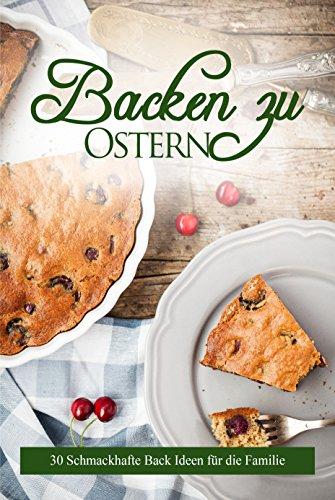 Backen zu Ostern: 31 leckere Rezepte für die ganze Familie,backen mit Kindern ( Oster Rezepte,Muffin,s ,Eierlikör-Kuchen,Plätzchen, Ostergebäck,
