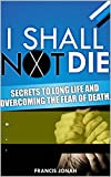 #4: I Shall Not Die: Secrets To Long Life And Overcoming The Fear of Death