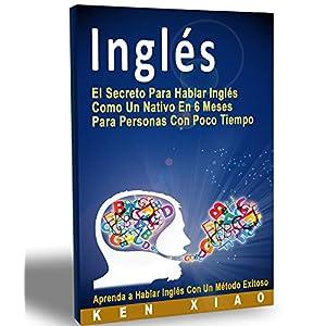 Inglés: El Secreto Para Hablar Inglés Como Un Nativo En 6 Meses Para Personas Con Poco Tiempo (hablan inglés, inglés americano, británico, ingles
