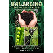 Balancing Soil Nutrients and Acidity: The Real Dirt on Cultivating Crops, Compost, and a Healthier Home (The Ultimate Guide to Soil Book 3) (English Edition)