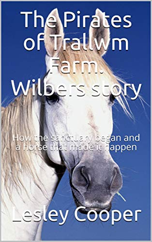 The Pirates of Trallwm Farm. Wilbers story: How the sanctuary began and a horse that made it happen (English Edition)