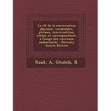 La clé de la conversation abyssine, vocabulaire, phrases, conversations, verbes et correspondance, à l'usage des nouveaux amharisants - Primary Source Edition