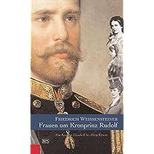 Frauen um Kronprinz Rudolf: Von Kaiserin Elisabeth bis Mary Vetsera