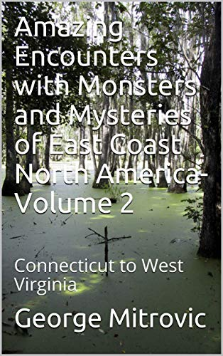 Amazing Encounters with Monsters and Mysteries of East Coast North America-Volume 2: Connecticut to West Virginia (English Edition)