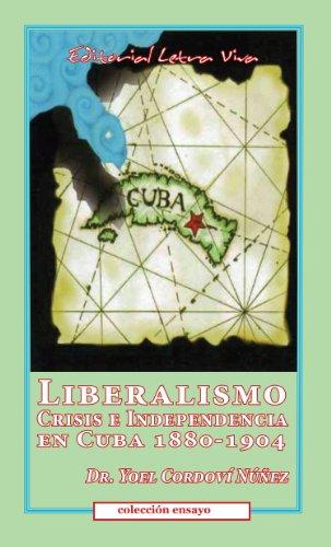 Liberalismo, Crisis e Independencia en Cuba 1880-1904 por Dr. Yoel Cordoví Núñez