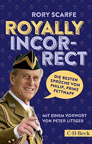 Royally Incorrect: Die besten Sprüche von Philip, Prinz Fettnapf (Beck Paperback 6314) - Philip Sammlung