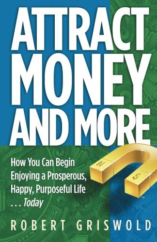 Attract Money and More: How You Can Begin Enjoying a Prosperous, Happy, Purposeful Life...Today by Robert Griswold (11-Sep-2009) Paperback