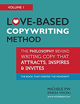 Love-Based Copywriting Method: The Philosophy Behind Writing Copy That Attracts, Inspires and Invites (Love-Based Business Book 1) (English Edition) par [PW (Pariza Wacek), Michele]