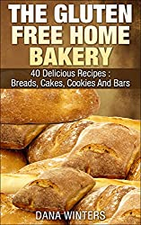 The Gluten Free Home Bakery : 40 Delicious Recipes : Breads, Cakes, Cookies And Bars (English Edition)