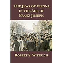 The Jews of Vienna in the Age of Franz Joseph (English Edition)