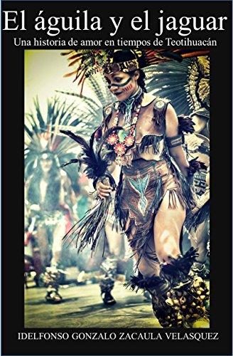 El águila y el jaguar: Una historia de amor en tiempos de Teotihuacán por Idelfonso Gonzalo Zacaula Velásquez