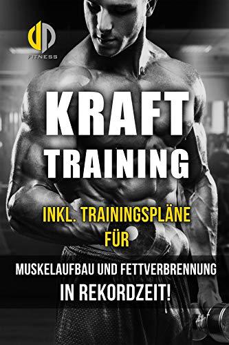 Krafttraining - Muskelaufbau und Fettverbrennung in Rekordzeit! (inkl. Trainingspläne!): Bodybuilding, Fitness und Krafttraining - das effektivste Trainingsprogramm! -