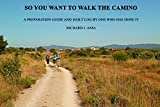 SO YOU WANT TO WALK THE CAMINO: A PREPARATION GUIDE AND DAILY LOG BY ONE WHO HAS DONE IT