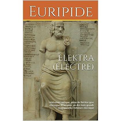 Èlektra (Électre) : Littérature antique, pièce de théâtre grec classique d'Euripide, un des trois grands tragiques de l'Athènes classique