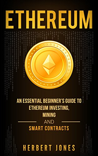Ethereum: An Essential Beginner's Guide to Ethereum Investing, Mining and Smart Contracts