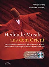 Heilende Musik aus dem Orient: Vom traditionellen Wissen der Schamanen und Sufis zur praktischen Anwendung altorientalischer Musiktherapie. Buch mit 60-minütiger CD