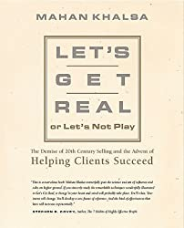 Let's Get Real or Let's Not Play: The Demise of Dysfunctional Selling and the Advent of Helping Clients Succeed by Mahan Khalsa (1999-07-15)