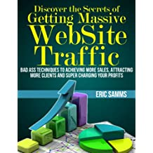 Discover the Secrets of Getting Massive Web Site Traffic: Badass Techniques to Achieving More Sales, Attracting More Clients and  Super Charging Your Profits (English Edition)