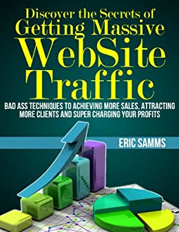 Discover the Secrets of Getting Massive Web Site Traffic: Badass Techniques to Achieving More Sales, Attracting More Clients and  Super Charging Your Profits (English Edition) par [Samms, Eric]