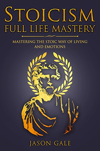 Stoicism Full Life Mastery - Mastering The Stoic Way of  Living and Emotions (Stoic Journey Book 2) (English Edition) por Jason Gale