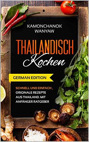 Thailändisch Kochen: Schnell und einfach, Originale Rezepte aus Thailand. Mit Anfänger Ratgeber (GERMAN EDITION)