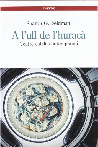 A l'ull de l'huracà: Teatre català contemporani (Sèrie Història) por Sharon G. Feldman
