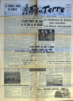 TERRE (LA) [No 556] du 16/06/1955 - LE RENDEZ VOUS DE GENEVE PAR WALDECK ROCHET - CE QUE J'AI VU DANS LES CAMPAGNES DE LA TCHECOSLOVAQUIE NOUVELLE PAR JOANNY BERLIOZ SENATEUR DE LA SEINE - ALORS QUE LA BAISSE S'ACCENTUE SUR NOS FOIRES 25800 PORCS SUR PIED ET 42500 QX DE VIANDE ONT ETE IMPORTES EN MAI - EN MARGE DU CONGRES DE L'AGPB 40000 GROS PRODUCTEURS VENDENT PLUS DE BLE QUE 1260000 PETITS ET MOYENS RECOLTANTS - ASSEZ DE DEMI MESURES IL FAUT PERMETTRE AUX PETITS ET MOYENS VITICULTEURS D'ECOU