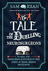 The Tale of the Duelling Neurosurgeons: The History of the Human Brain as Revealed by True Stories of Trauma, Madness, and Recovery by Sam Kean (2014-07-17)