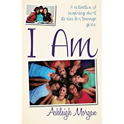 I AM: A Collection of Inspiring Short Stories for Teenage Girls