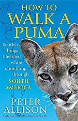 How to Walk a Puma: & Other Things I Learned While Stumbling Through South America by Peter Allison (2012-04-01)