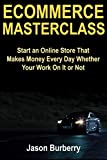 Ecommerce Masterclass: Start an Online Store That Makes Money Every Day Whether Your Work On It or Not