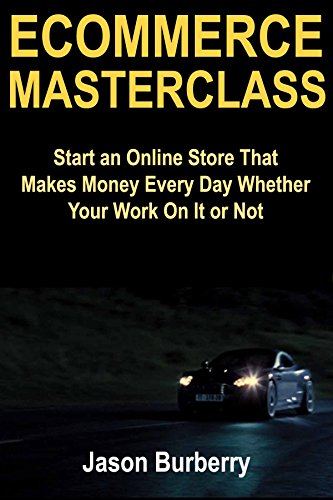 Ecommerce Masterclass: Start an Online Store That Makes Money Every Day Whether Your Work On It or Not (English Edition)