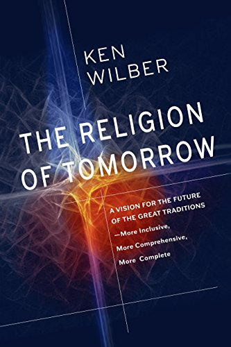 The Religion of Tomorrow: A Vision for the Future of the Great Traditions - More Inclusive, MoreComprehensive, More Complete
