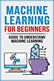 Machine Learning For Beginners: Guide To Understand Machine Learning (Machine Learning, Neural Networks, Artificial Intelligence, Deep Learning)