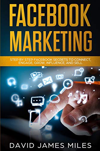 Facebook Marketing: Step by Step Facebook Secrets to Connect, Engage, Grow, Influence, and Sell