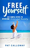 FREE YOURSELF: Six Simple Steps to Overcome Stress and Anxiety