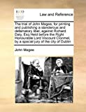The trial of John Magee, for printing and publishing a slanderous and defamatory libel, against Richard Daly, Esq Held before the Right Honourable ... by a special jury of the city of Dublin by John Magee (2010-08-05)