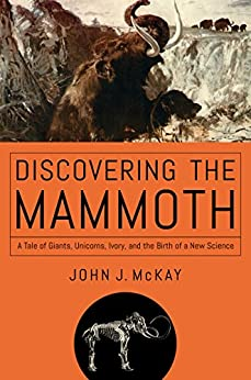 Discovering the Mammoth: A Tale of Giants, Unicorns, Ivory, and the Birth of a New Science by [McKay, John J.]