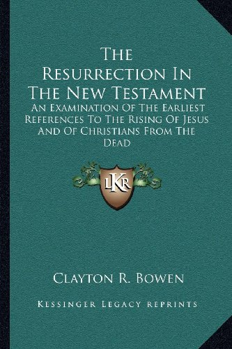 The Resurrection in the New Testament: An Examination of the Earliest References to the Rising of Jesus and of Christians from the Dead