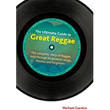 The Ultimate Guide to Great Reggae: The Complete Story of Reggae Told Through Its Greatest Songs, Famous and Forgotton