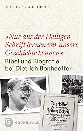 """""""Nur aus der heiligen Schrift lernen wir unsere Geschichte kennen"""": Bibel und Biografie bei Dietrich Bonhoeffer. Mit einem Geleitwort von Ferdinand Schlingensiepen"""