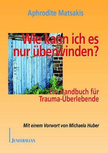 Wie kann ich es nur überwinden?: Ein Handbuch für Trauma-Überlebende