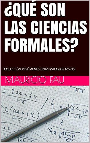 ¿QUÉ SON LAS CIENCIAS FORMALES?: COLECCIÓN RESÚMENES UNIVERSITARIOS Nº 635 por MAURICIO FAU