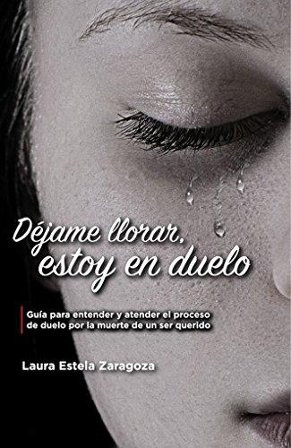 Déjame llorar, estoy en duelo: Guía para entender y atender el proceso de duelo