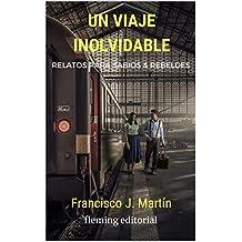 Un viaje inolvidable: Relatos para sabios y rebeldes de [Martín, Francisco J. ]