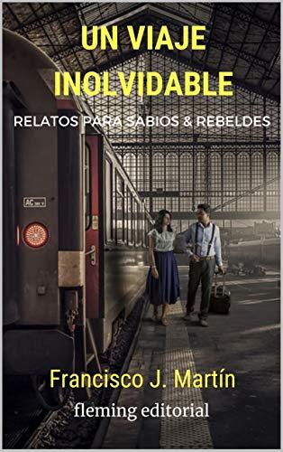 Un viaje inolvidable: Relatos para sabios y rebeldes por Francisco J.  Martín